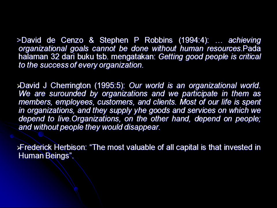 >David de Cenzo & Stephen P Robbins (1994:4): … achieving organizational goals cannot be done without human resources.Pada halaman 32 dari buku tsb. mengatakan: Getting good people is critical to the success of every organization.