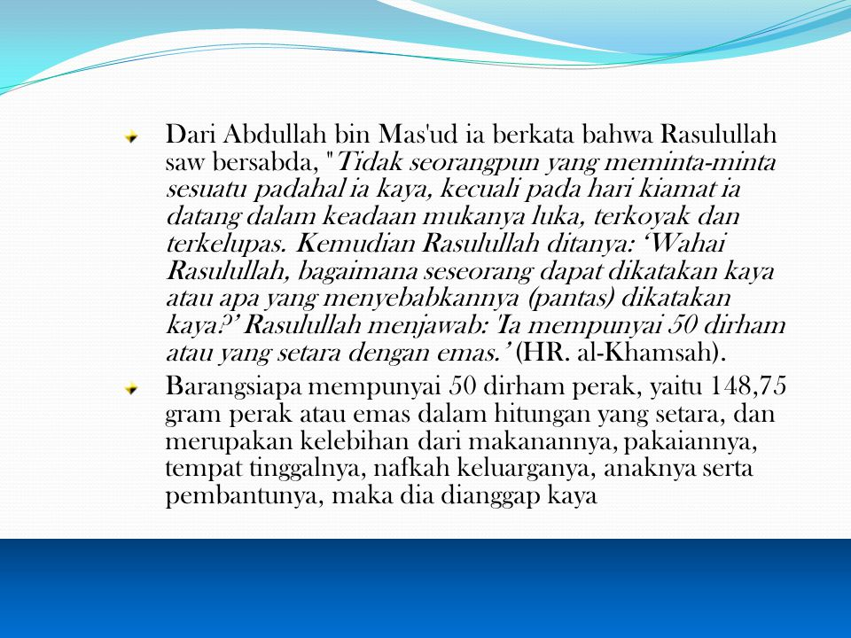 Dari Abdullah bin Mas ud ia berkata bahwa Rasulullah saw bersabda, Tidak seorangpun yang meminta-minta sesuatu padahal ia kaya, kecuali pada hari kiamat ia datang dalam keadaan mukanya luka, terkoyak dan terkelupas. Kemudian Rasulullah ditanya: 'Wahai Rasulullah, bagaimana seseorang dapat dikatakan kaya atau apa yang menyebabkannya (pantas) dikatakan kaya ' Rasulullah menjawab: Ia mempunyai 50 dirham atau yang setara dengan emas.' (HR. al-Khamsah).