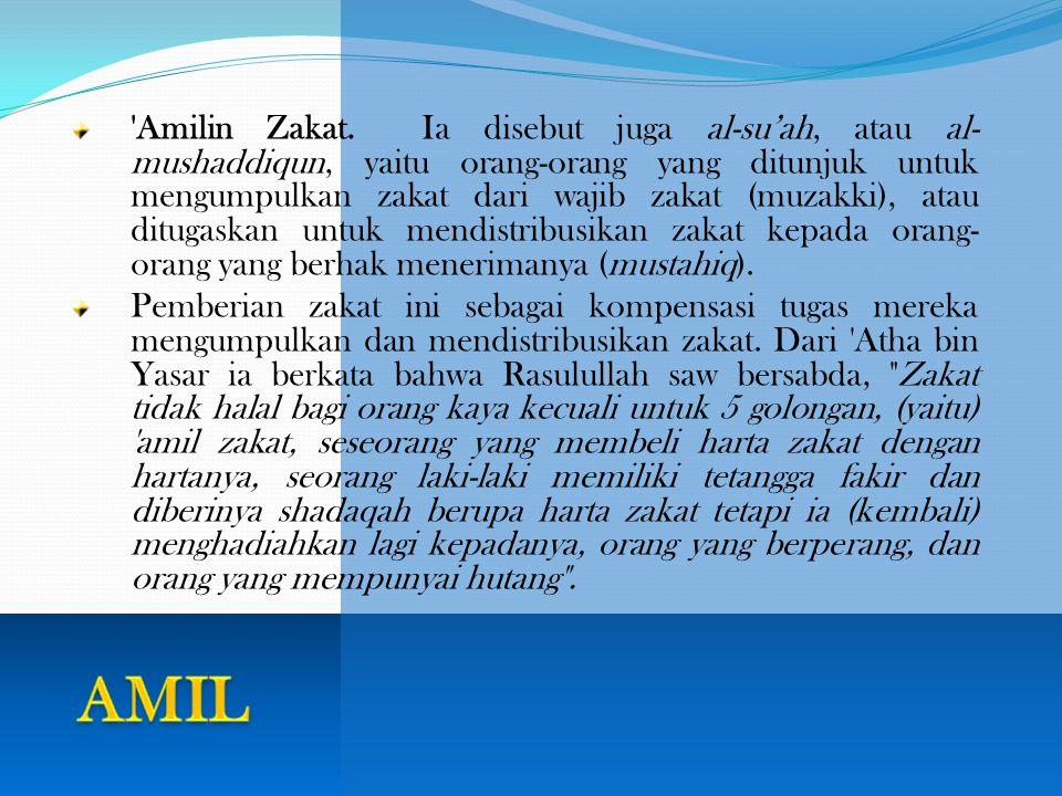 Amilin Zakat. Ia disebut juga al-su'ah, atau al-mushaddiqun, yaitu orang-orang yang ditunjuk untuk mengumpulkan zakat dari wajib zakat (muzakki), atau ditugaskan untuk mendistribusikan zakat kepada orang-orang yang berhak menerimanya (mustahiq).