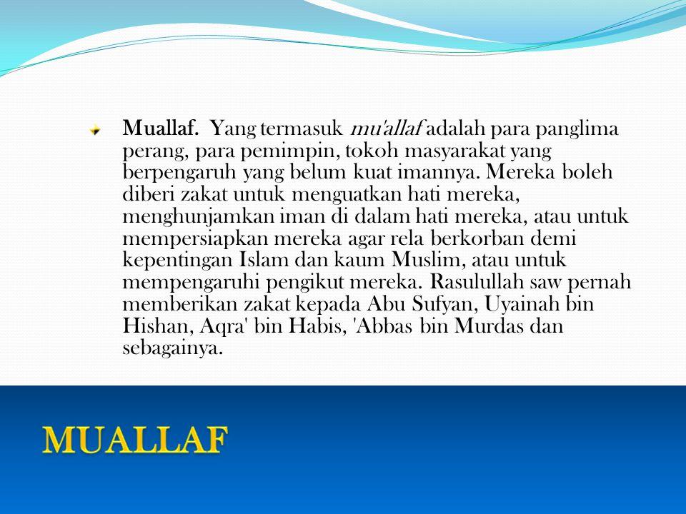 Muallaf. Yang termasuk mu allaf adalah para panglima perang, para pemimpin, tokoh masyarakat yang berpengaruh yang belum kuat imannya. Mereka boleh diberi zakat untuk menguatkan hati mereka, menghunjamkan iman di dalam hati mereka, atau untuk mempersiapkan mereka agar rela berkorban demi kepentingan Islam dan kaum Muslim, atau untuk mempengaruhi pengikut mereka. Rasulullah saw pernah memberikan zakat kepada Abu Sufyan, Uyainah bin Hishan, Aqra bin Habis, Abbas bin Murdas dan sebagainya.