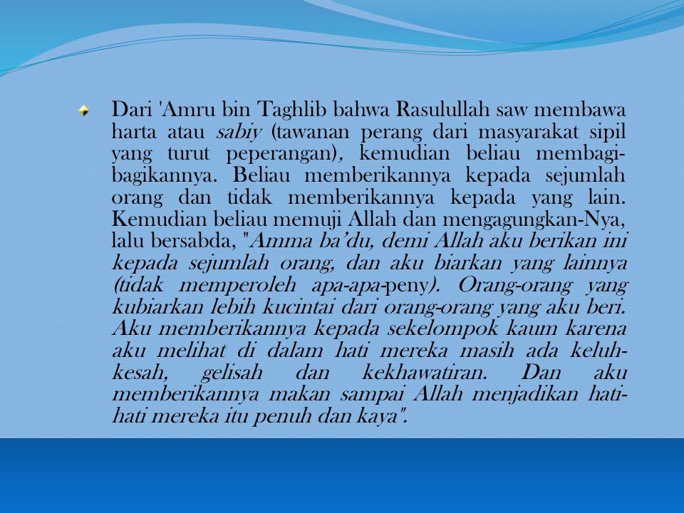 Dari Amru bin Taghlib bahwa Rasulullah saw membawa harta atau sabiy (tawanan perang dari masyarakat sipil yang turut peperangan), kemudian beliau membagi-bagikannya.