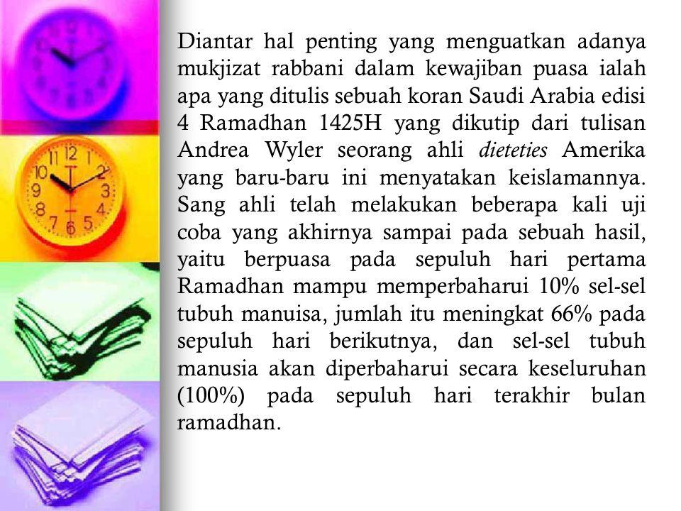 Diantar hal penting yang menguatkan adanya mukjizat rabbani dalam kewajiban puasa ialah apa yang ditulis sebuah koran Saudi Arabia edisi 4 Ramadhan 1425H yang dikutip dari tulisan Andrea Wyler seorang ahli dieteties Amerika yang baru-baru ini menyatakan keislamannya.