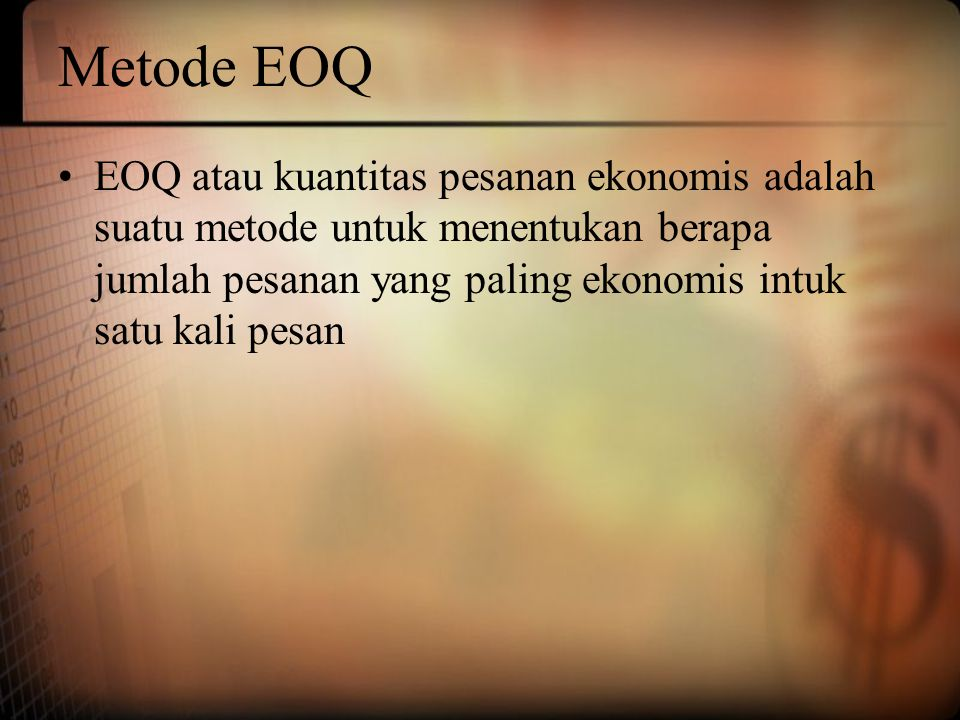 Metode EOQ EOQ atau kuantitas pesanan ekonomis adalah suatu metode untuk menentukan berapa jumlah pesanan yang paling ekonomis intuk satu kali pesan.
