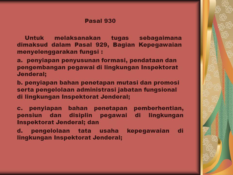 Pasal 930 Untuk melaksanakan tugas sebagaimana dimaksud dalam Pasal 929, Bagian Kepegawaian menyelenggarakan fungsi :