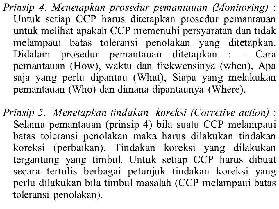Prinsip 4. Menetapkan prosedur pemantauan (Monitoring) : Untuk setiap CCP harus ditetapkan prosedur pemantauan untuk melihat apakah CCP memenuhi persyaratan dan tidak melampaui batas toleransi penolakan yang ditetapkan. Didalam prosedur pemantauan ditetapkan : - Cara pemantauan (How), waktu dan frekwensinya (when), Apa saja yang perlu dipantau (What), Siapa yang melakukan pemantauan (Who) dan dimana dipantaunya (Where).