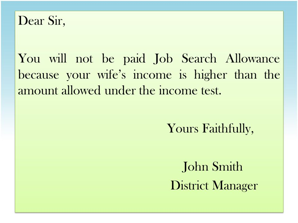 Dear Sir, You will not be paid Job Search Allowance because your wife's income is higher than the amount allowed under the income test.