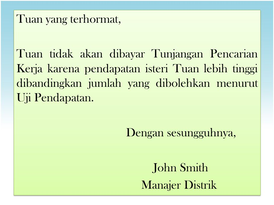 Tuan yang terhormat, Tuan tidak akan dibayar Tunjangan Pencarian Kerja karena pendapatan isteri Tuan lebih tinggi dibandingkan jumlah yang dibolehkan menurut Uji Pendapatan.