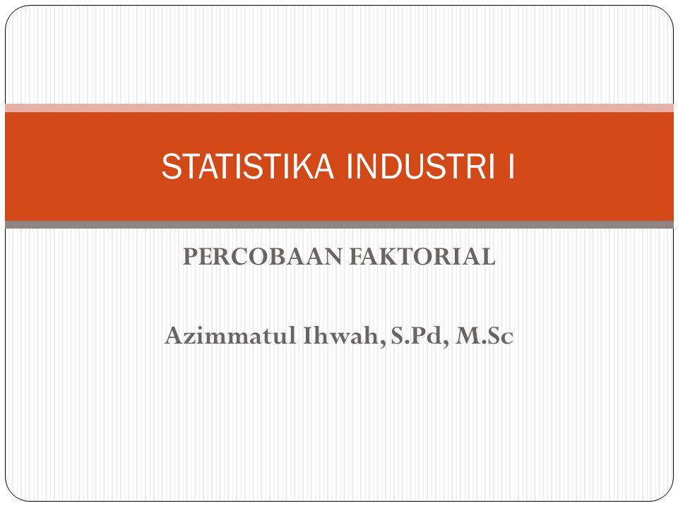 PERCOBAAN FAKTORIAL Azimmatul Ihwah, S.Pd, M.Sc