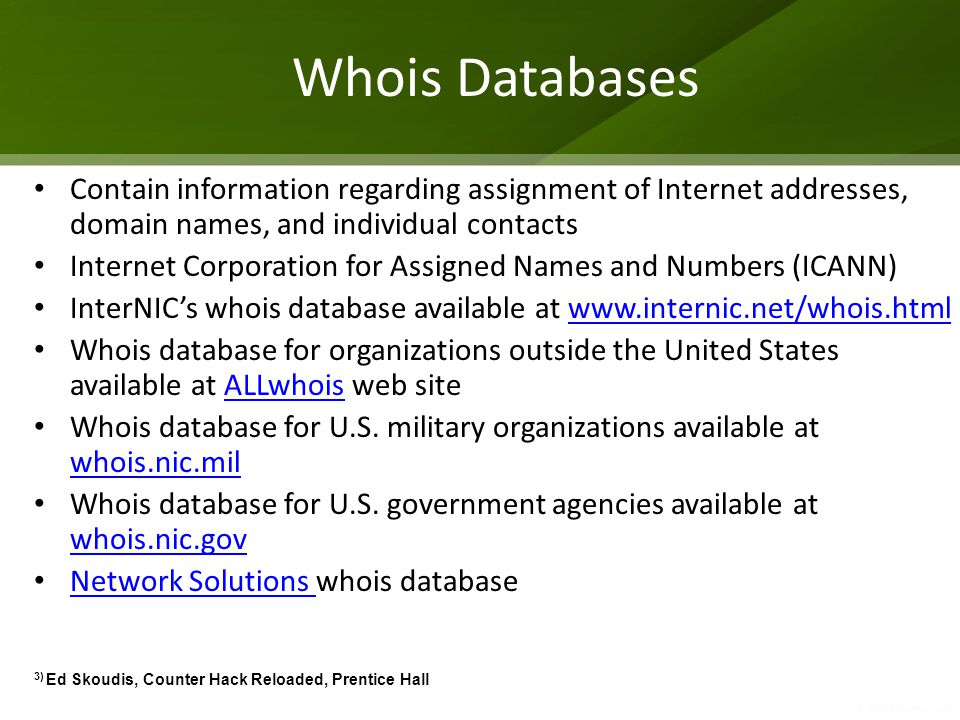 Whois Databases Contain information regarding assignment of Internet addresses, domain names, and individual contacts.