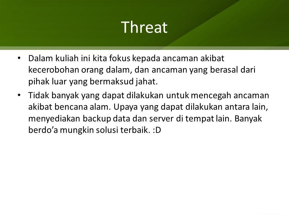 Threat Dalam kuliah ini kita fokus kepada ancaman akibat kecerobohan orang dalam, dan ancaman yang berasal dari pihak luar yang bermaksud jahat.