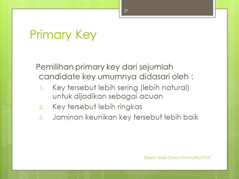 Primary Key Pemilihan primary key dari sejumlah candidate key umumnya didasari oleh :