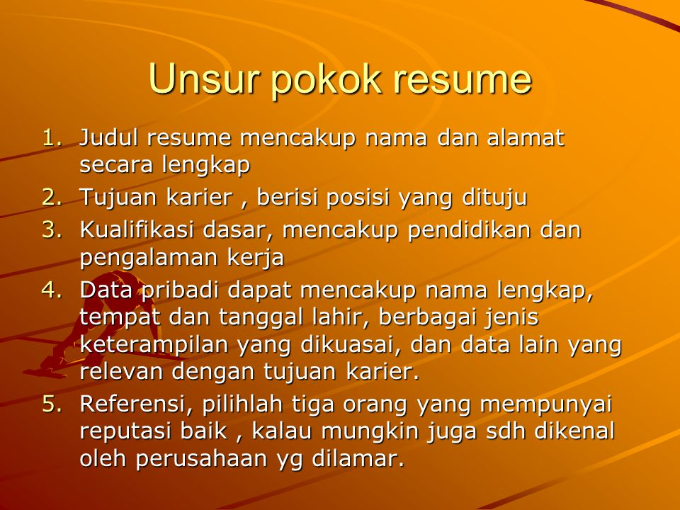 Unsur pokok resume Judul resume mencakup nama dan alamat secara lengkap. Tujuan karier , berisi posisi yang dituju.