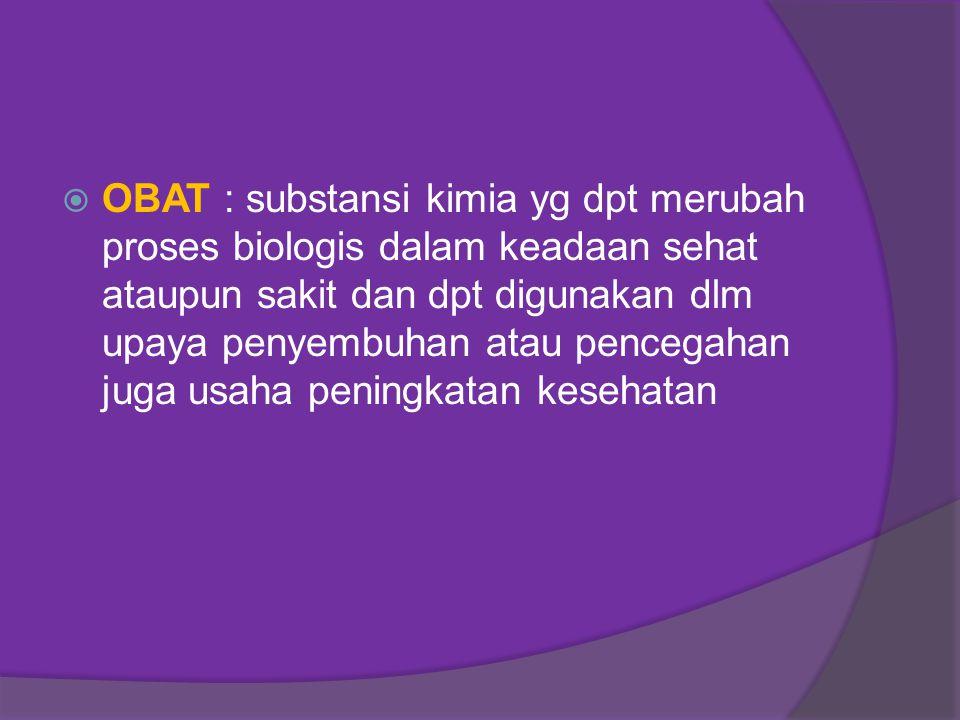 OBAT : substansi kimia yg dpt merubah proses biologis dalam keadaan sehat ataupun sakit dan dpt digunakan dlm upaya penyembuhan atau pencegahan juga usaha peningkatan kesehatan