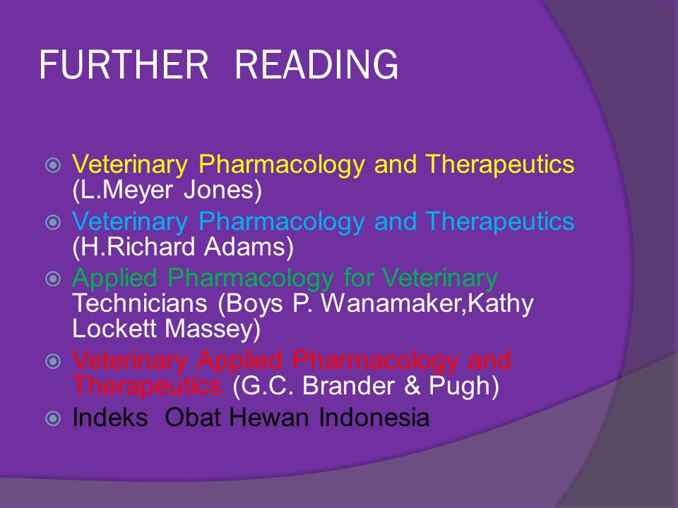 FURTHER READING Veterinary Pharmacology and Therapeutics (L.Meyer Jones) Veterinary Pharmacology and Therapeutics (H.Richard Adams)