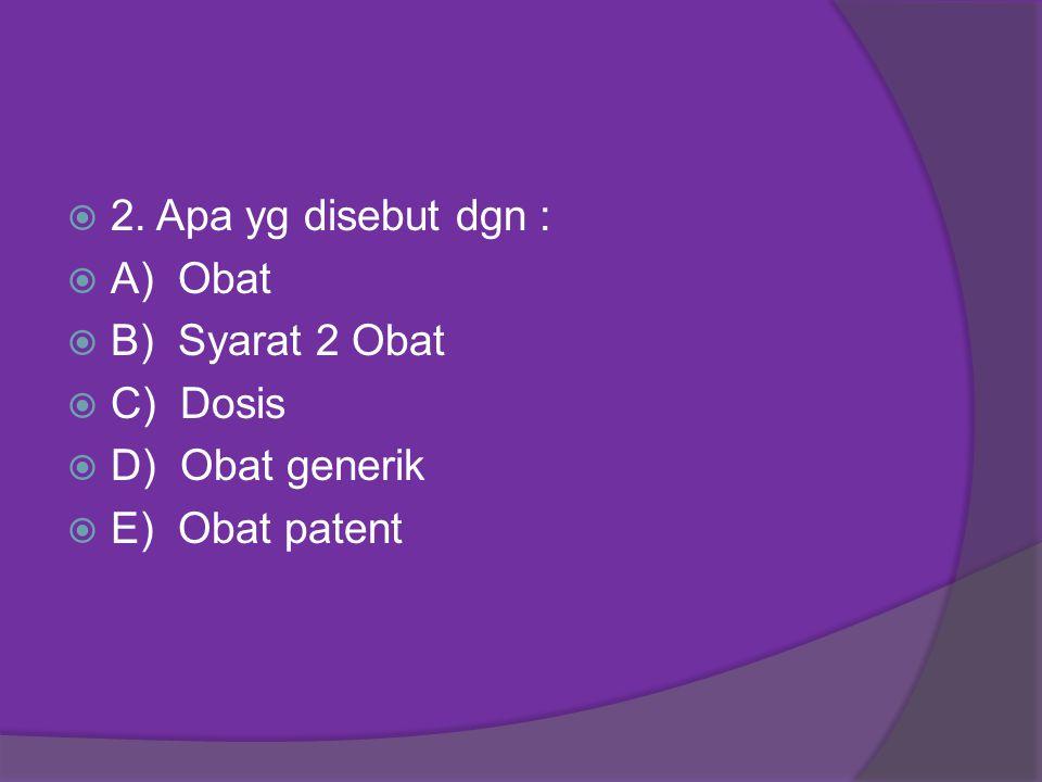 2. Apa yg disebut dgn : A) Obat B) Syarat 2 Obat C) Dosis D) Obat generik E) Obat patent