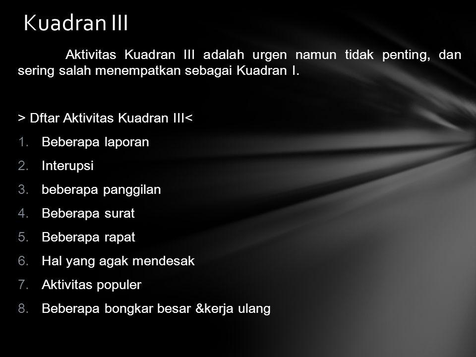 Kuadran III Aktivitas Kuadran III adalah urgen namun tidak penting, dan sering salah menempatkan sebagai Kuadran I.