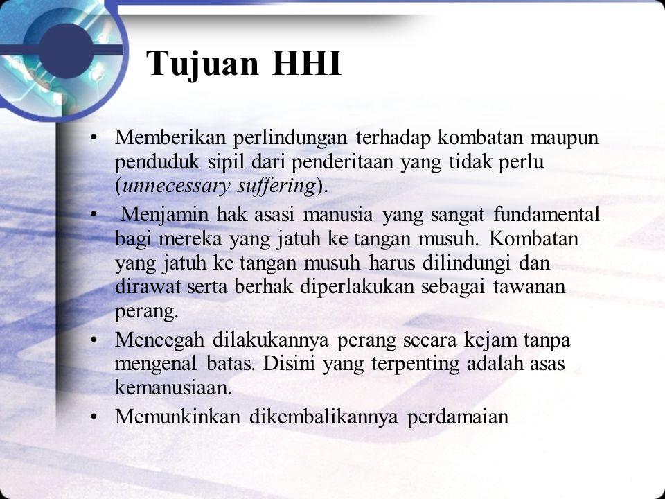 Tujuan HHI Memberikan perlindungan terhadap kombatan maupun penduduk sipil dari penderitaan yang tidak perlu (unnecessary suffering).