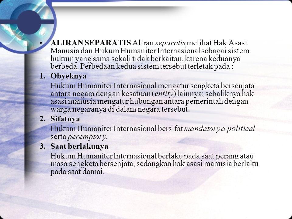 ALIRAN SEPARATIS Aliran separatis melihat Hak Asasi Manusia dan Hukum Humaniter Internasional sebagai sistem hukum yang sama sekali tidak berkaitan, karena keduanya berbeda. Perbedaan kedua sistem tersebut terletak pada :