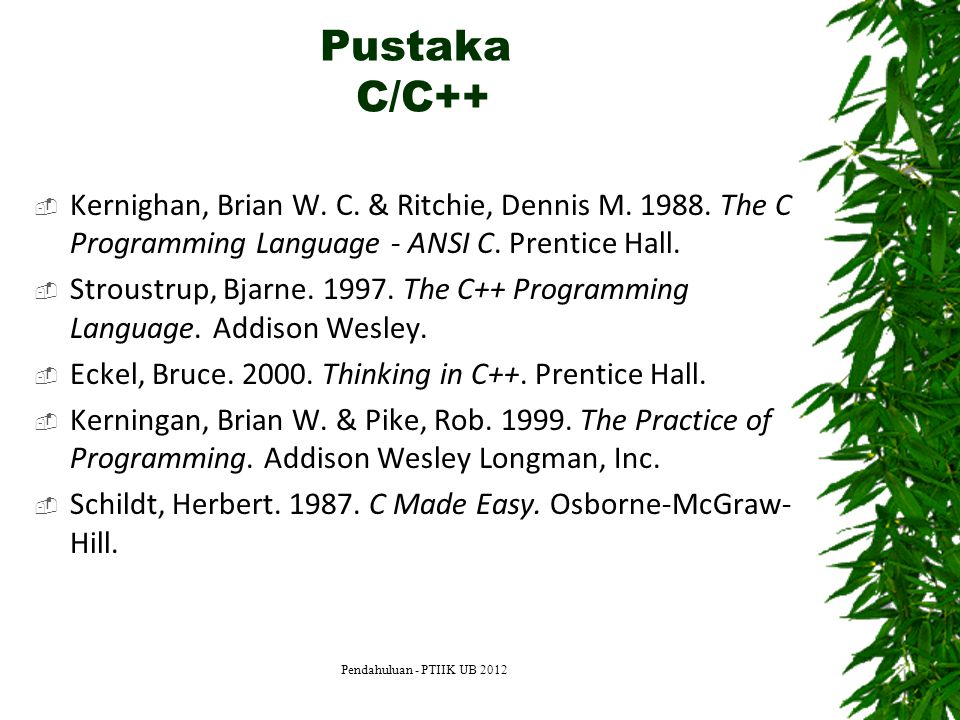 Pustaka C/C++ Kernighan, Brian W. C. & Ritchie, Dennis M The C Programming Language - ANSI C. Prentice Hall.