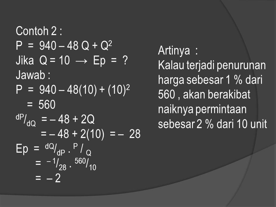 Contoh 2 : P = 940 – 48 Q + Q2. Jika Q = 10 → Ep = Jawab : P = 940 – 48(10) + (10)2. = 560.