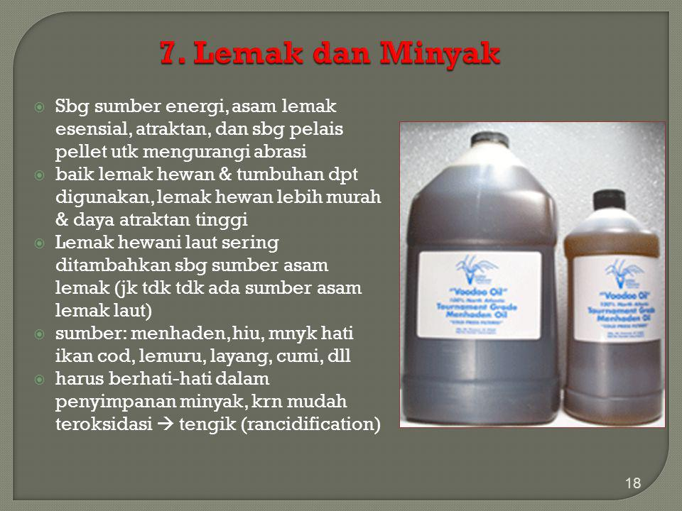 7. Lemak dan Minyak Sbg sumber energi, asam lemak esensial, atraktan, dan sbg pelais pellet utk mengurangi abrasi.
