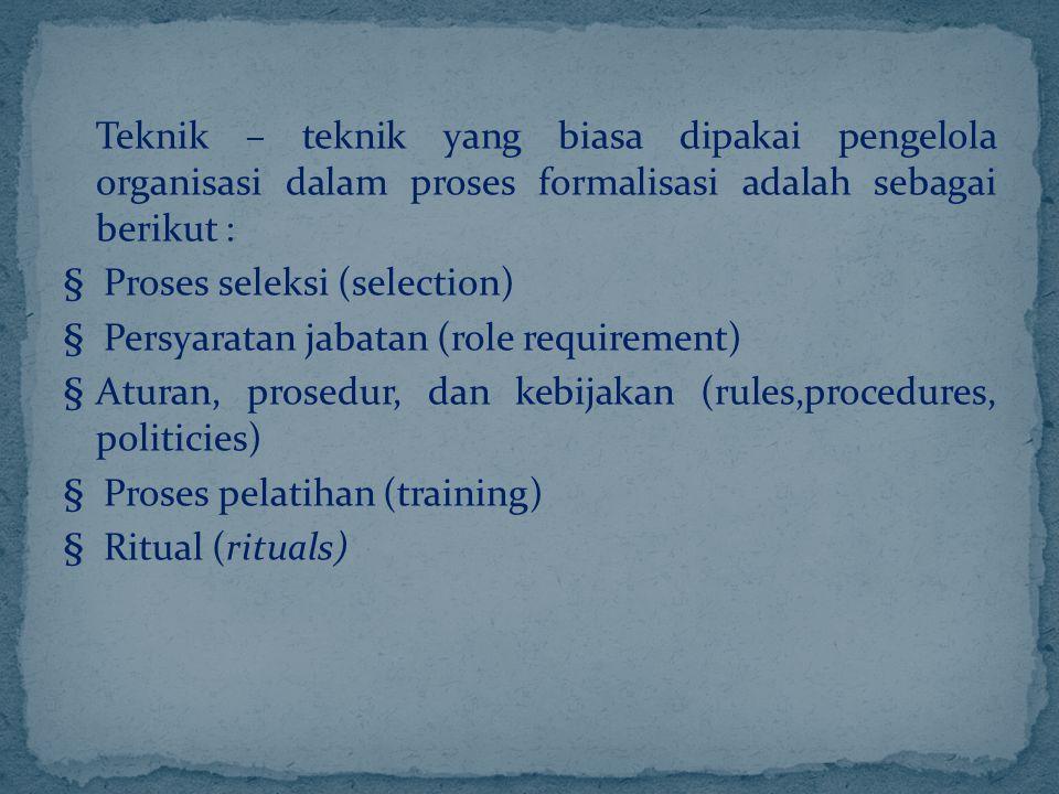 Teknik – teknik yang biasa dipakai pengelola organisasi dalam proses formalisasi adalah sebagai berikut : § Proses seleksi (selection) § Persyaratan jabatan (role requirement) § Aturan, prosedur, dan kebijakan (rules,procedures, politicies) § Proses pelatihan (training) § Ritual (rituals)