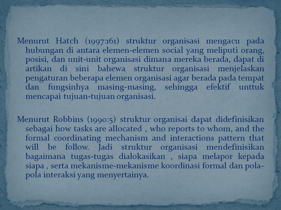Menurut Hatch (1997:161) struktur organisasi mengacu pada hubungan di antara elemen-elemen social yang meliputi orang, posisi, dan unit-unit organisasi dimana mereka berada, dapat di artikan di sini bahewa struktur organisasi menjelaskan pengaturan beberapa elemen organisasi agar berada pada tempat dan fungsinhya masing-masing, sehingga efektif unttuk mencapai tujuan-tujuan organisasi.