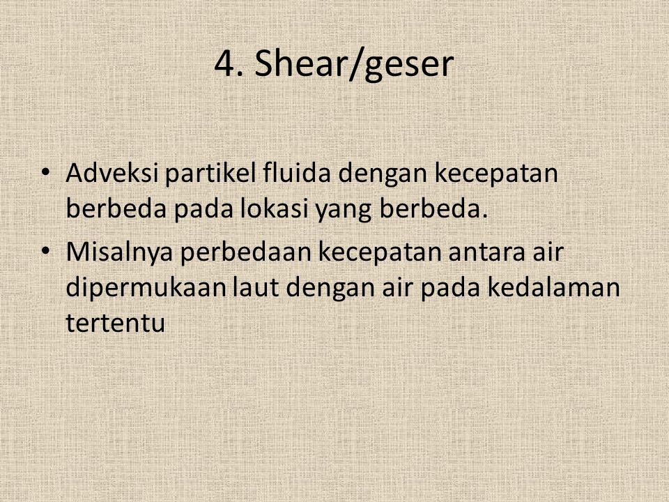 4. Shear/geser Adveksi partikel fluida dengan kecepatan berbeda pada lokasi yang berbeda.