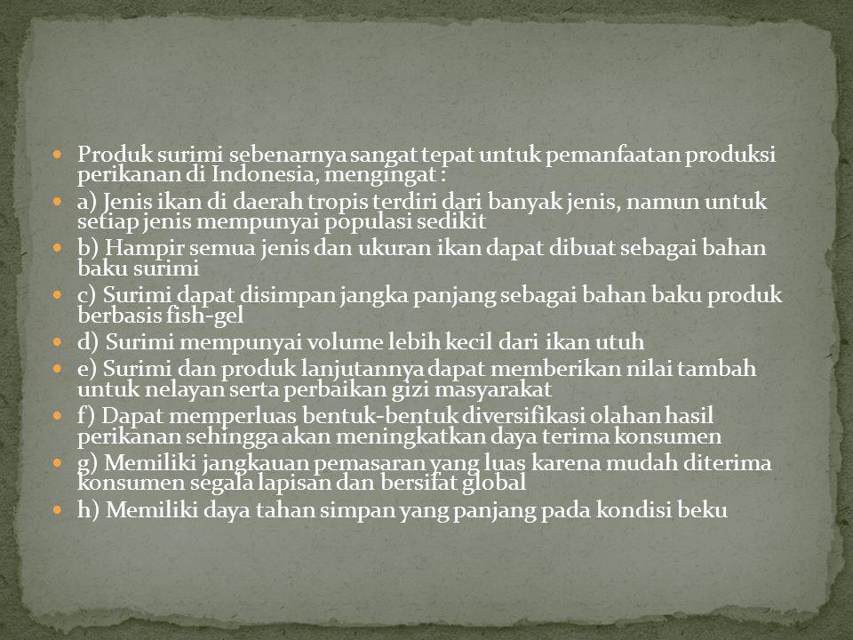 Produk surimi sebenarnya sangat tepat untuk pemanfaatan produksi perikanan di Indonesia, mengingat :