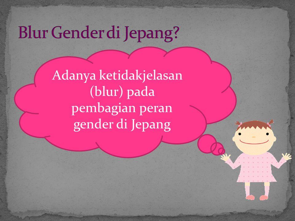 Adanya ketidakjelasan (blur) pada pembagian peran gender di Jepang
