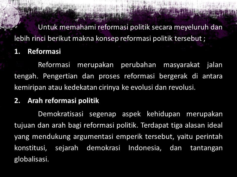 Untuk memahami reformasi politik secara meyeluruh dan lebih rinci berikut makna konsep reformasi politik tersebut ;