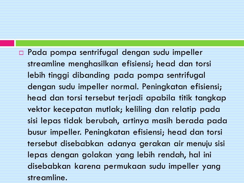 Pada pompa sentrifugal dengan sudu impeller streamline menghasilkan efisiensi; head dan torsi lebih tinggi dibanding pada pompa sentrifugal dengan sudu impeller normal.