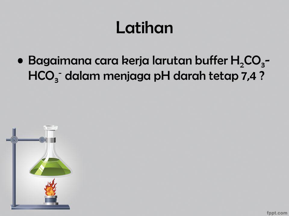 Latihan Bagaimana cara kerja larutan buffer H2CO3-HCO3- dalam menjaga pH darah tetap 7,4