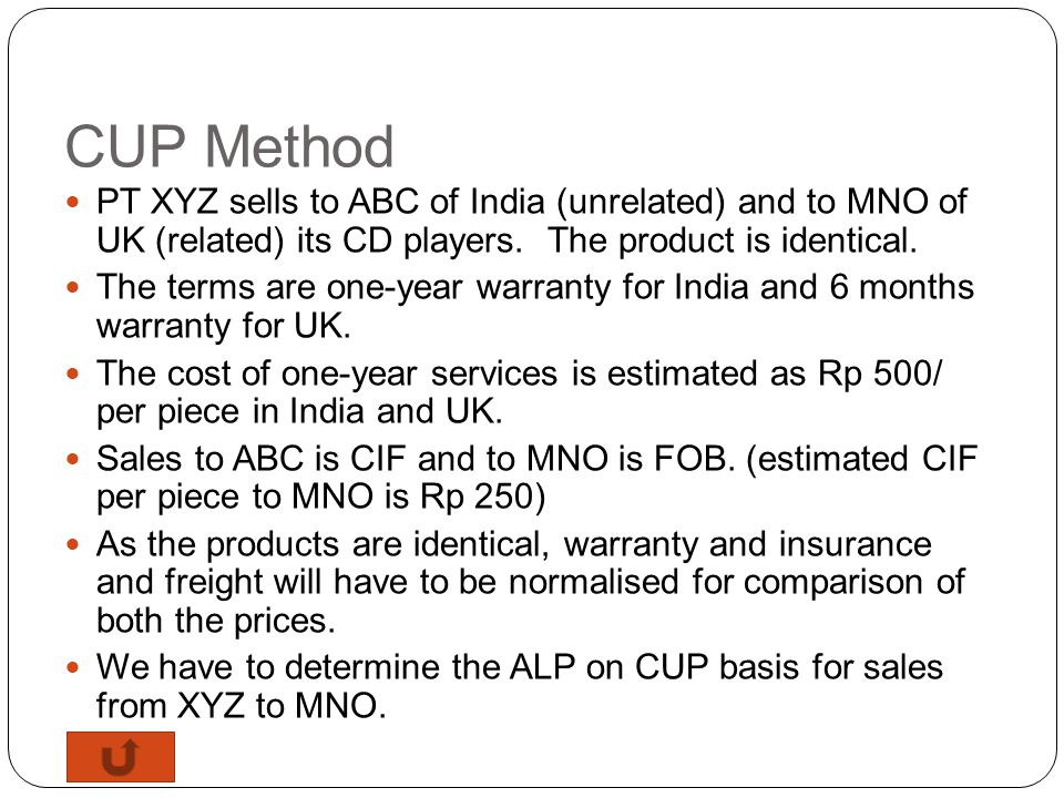 CUP Method PT XYZ sells to ABC of India (unrelated) and to MNO of UK (related) its CD players. The product is identical.