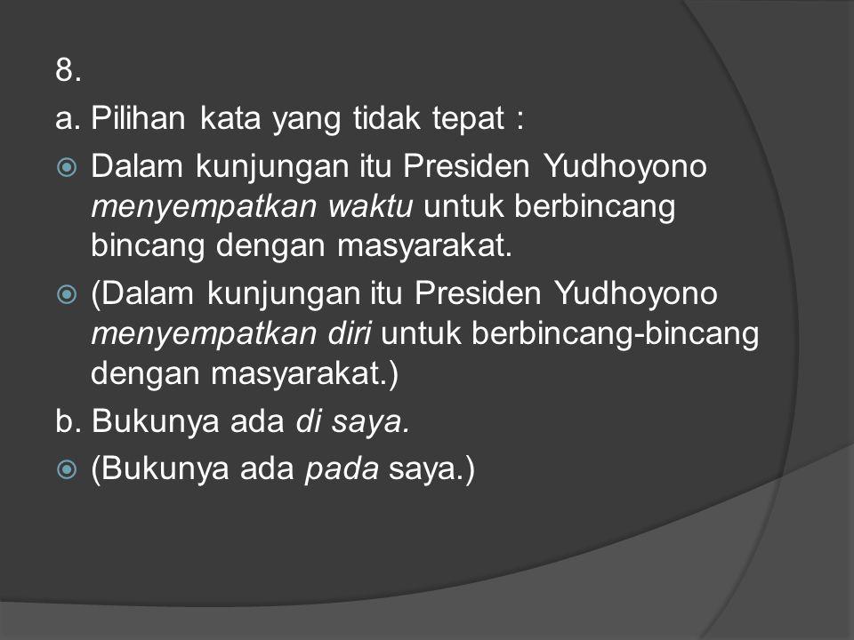8. a. Pilihan kata yang tidak tepat : Dalam kunjungan itu Presiden Yudhoyono menyempatkan waktu untuk berbincang bincang dengan masyarakat.