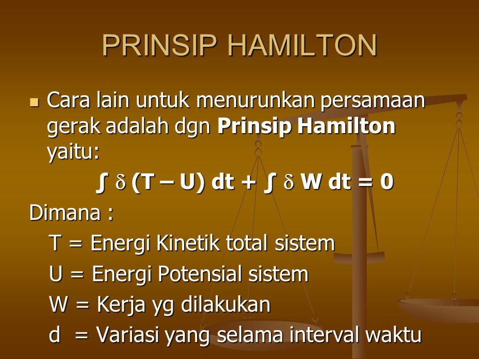 PRINSIP HAMILTON Cara lain untuk menurunkan persamaan gerak adalah dgn Prinsip Hamilton yaitu: ∫ d (T – U) dt + ∫ d W dt = 0.