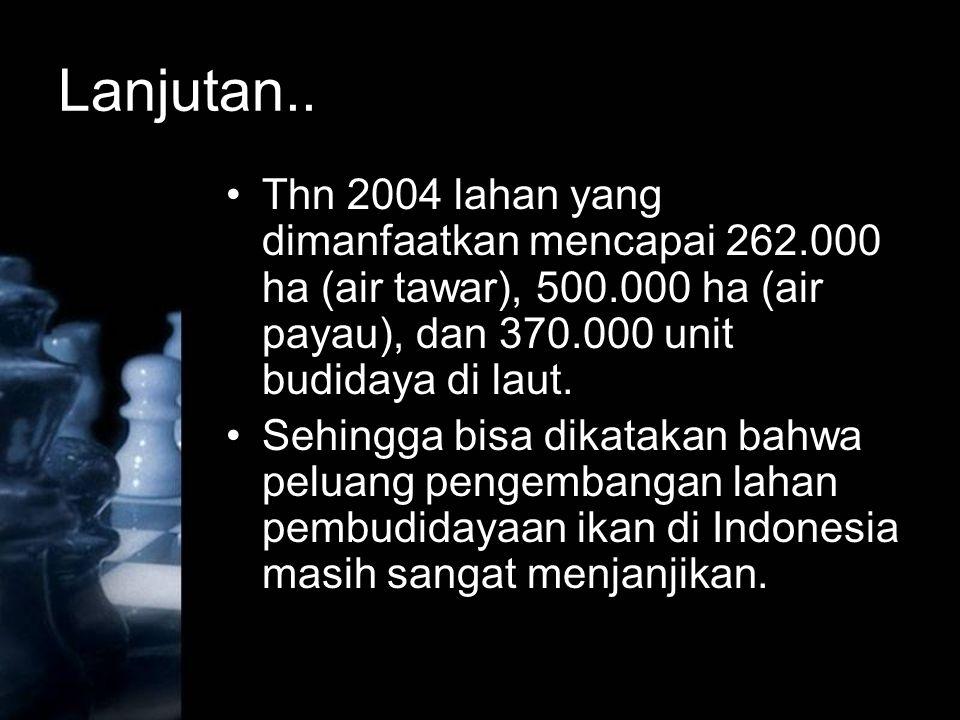 Lanjutan.. Thn 2004 lahan yang dimanfaatkan mencapai 262.000 ha (air tawar), 500.000 ha (air payau), dan 370.000 unit budidaya di laut.