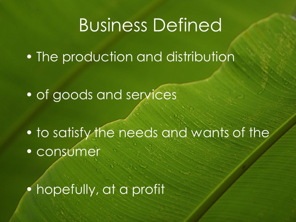 Business Defined The production and distribution of goods and services