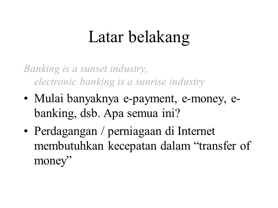 Latar belakang Banking is a sunset industry, electronic banking is a sunrise industry.