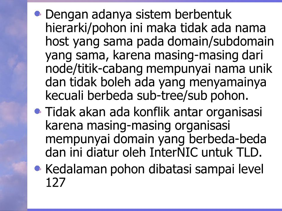 Dengan adanya sistem berbentuk hierarki/pohon ini maka tidak ada nama host yang sama pada domain/subdomain yang sama, karena masing-masing dari node/titik-cabang mempunyai nama unik dan tidak boleh ada yang menyamainya kecuali berbeda sub-tree/sub pohon.