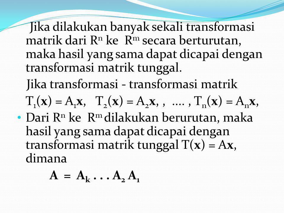 Jika dilakukan banyak sekali transformasi matrik dari Rn ke Rm secara berturutan, maka hasil yang sama dapat dicapai dengan transformasi matrik tunggal.