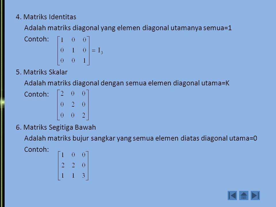 4. Matriks Identitas Adalah matriks diagonal yang elemen diagonal utamanya semua=1 Contoh: 5.