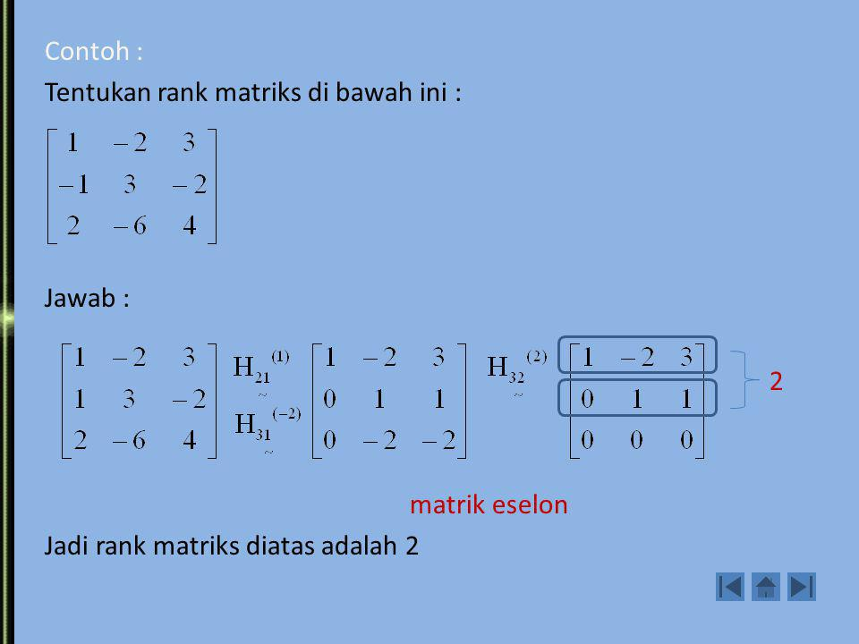 Contoh : Tentukan rank matriks di bawah ini : Jawab : 2 matrik eselon Jadi rank matriks diatas adalah 2