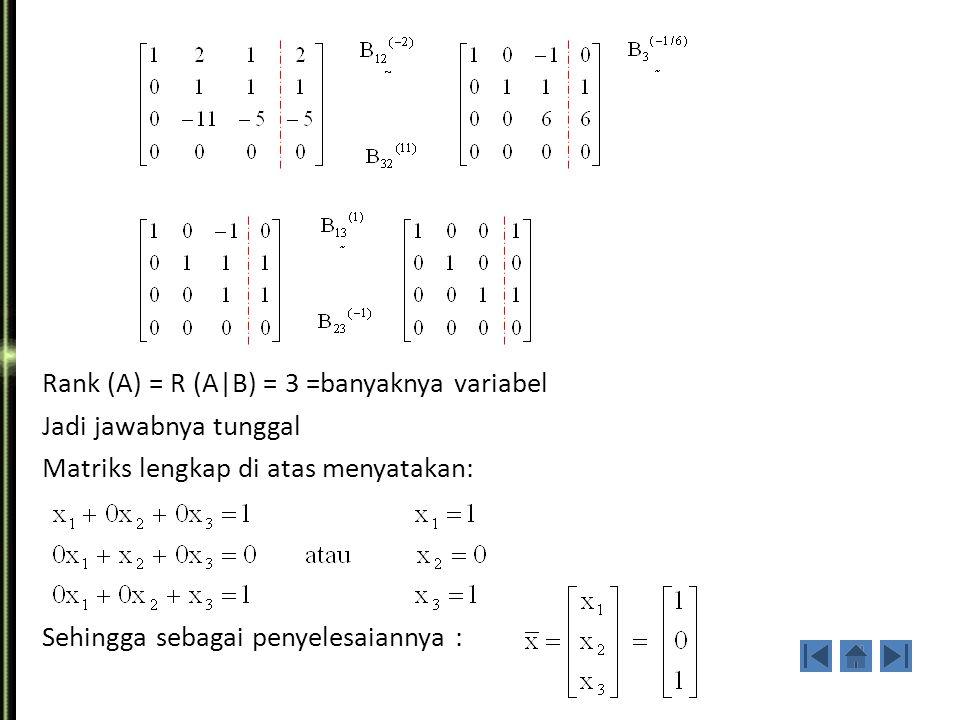 Rank (A) = R (A|B) = 3 =banyaknya variabel Jadi jawabnya tunggal Matriks lengkap di atas menyatakan: Sehingga sebagai penyelesaiannya :