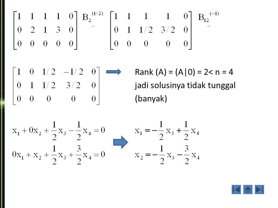 Rank (A) = (A|0) = 2< n = 4 jadi solusinya tidak tunggal (banyak)