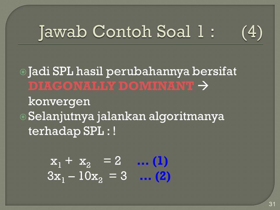 Jawab Contoh Soal 1 : (4) Jadi SPL hasil perubahannya bersifat DIAGONALLY DOMINANT  konvergen.