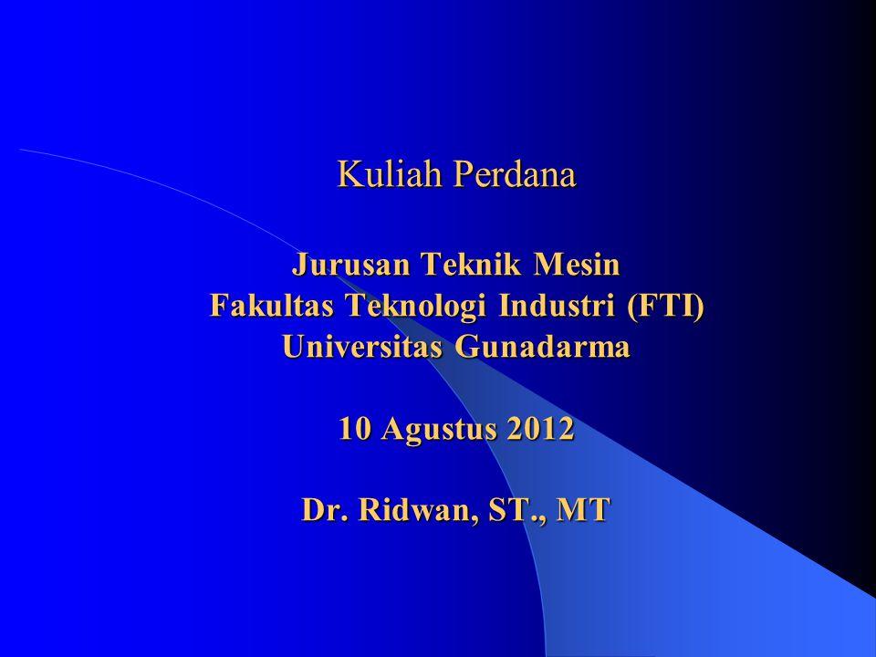 Kuliah Perdana Jurusan Teknik Mesin Fakultas Teknologi Industri (FTI) Universitas Gunadarma 10 Agustus 2012 Dr.