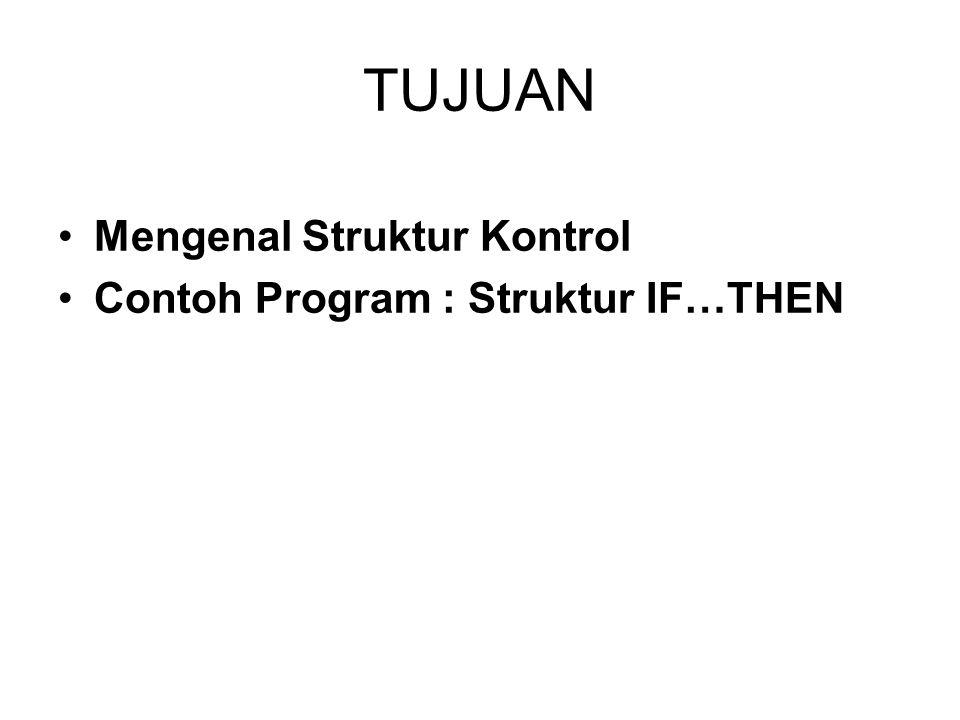 TUJUAN Mengenal Struktur Kontrol Contoh Program : Struktur IF…THEN