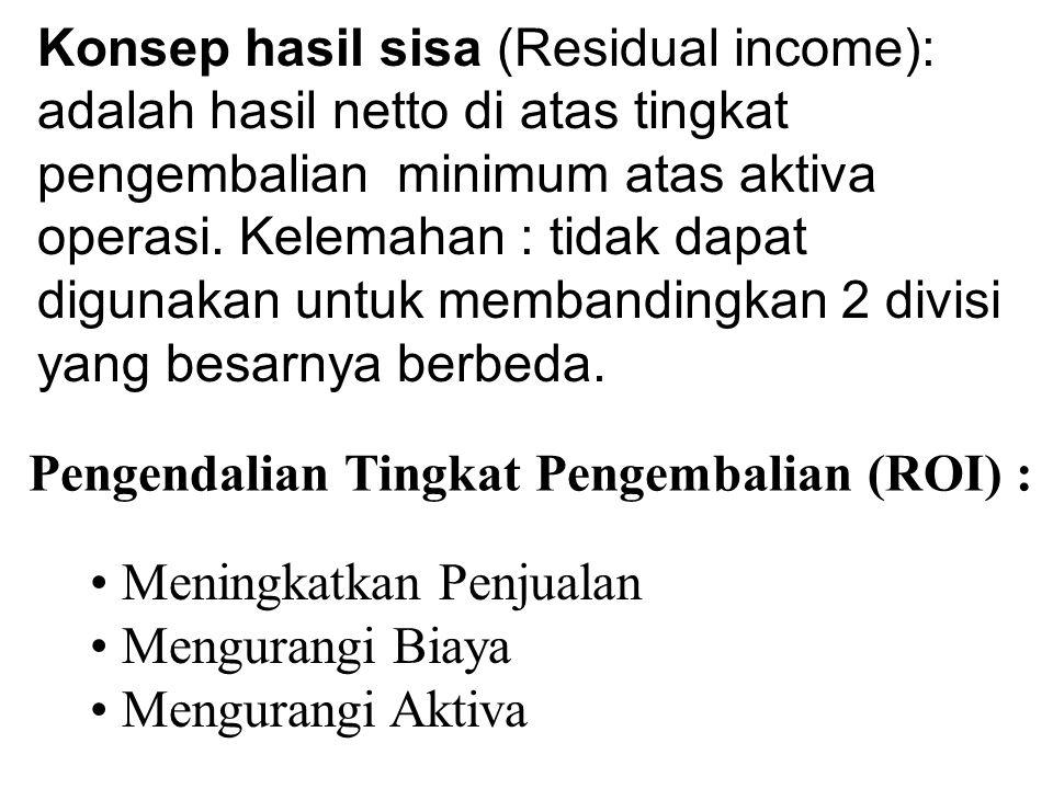 Konsep hasil sisa (Residual income): adalah hasil netto di atas tingkat pengembalian minimum atas aktiva operasi. Kelemahan : tidak dapat digunakan untuk membandingkan 2 divisi yang besarnya berbeda.