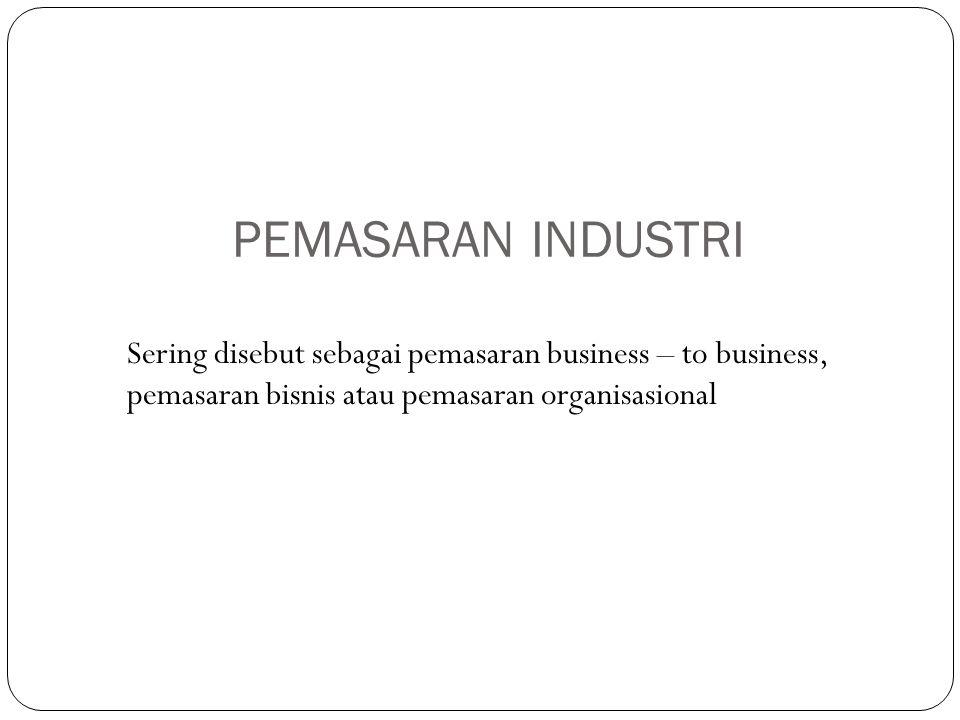 PEMASARAN INDUSTRI Sering disebut sebagai pemasaran business – to business, pemasaran bisnis atau pemasaran organisasional.